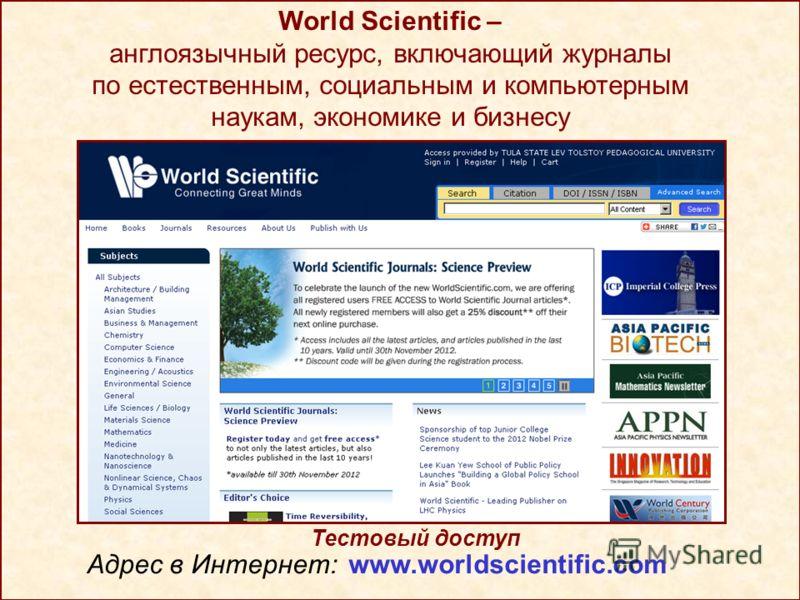 World Scientific – англоязычный ресурс, включающий журналы по естественным, социальным и компьютерным наукам, экономике и бизнесу Тестовый доступ Адрес в Интернет: www.worldscientific.com