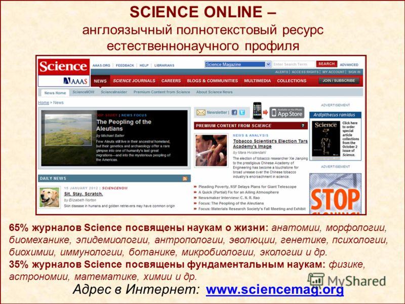 SCIENCE ONLINE – англоязычный полнотекстовый ресурс естественнонаучного профиля Адрес в Интернет: www.sciencemag.org 65% журналов Science посвящены наукам о жизни: анатомии, морфологии, биомеханике, эпидемиологии, антропологии, эволюции, генетике, пс