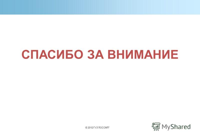 СПАСИБО ЗА ВНИМАНИЕ © 2012 ГУЗЛОССМП