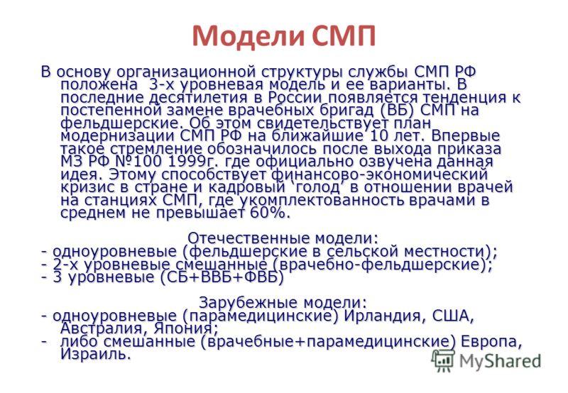 Модели СМП В основу организационной структуры службы СМП РФ положена 3-х уровневая модель и ее варианты. В последние десятилетия в России появляется тенденция к постепенной замене врачебных бригад (ВБ) СМП на фельдшерские. Об этом свидетельствует пла