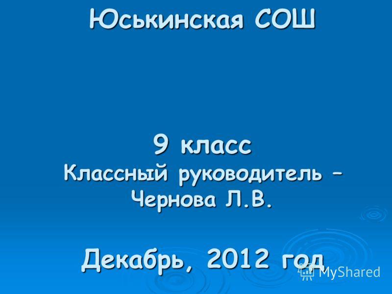 Юськинская СОШ 9 класс Классный руководитель – Чернова Л.В. Декабрь, 2012 год