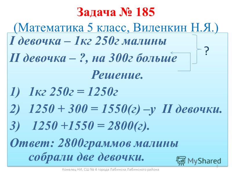 I девочка – 1кг 250г малины II девочка – ?, на 300г больше Решение. 1)1кг 250г = 1250г 2)1250 + 300 = 1550(г) –у II девочки. 3) 1250 +1550 = 2800(г). Ответ: 2800граммов малины собрали две девочки. I девочка – 1кг 250г малины II девочка – ?, на 300г б