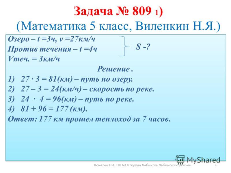 Задача 809 1 ) (Математика 5 класс, Виленкин Н.Я.) Озеро – t =3ч, v =27км/ч Против течения – t =4ч Vтеч. = 3км/ч Решение. 1)27 3 = 81(км) – путь по озеру. 2)27 – 3 = 24(км/ч) – скорость по реке. 3)24 4 = 96(км) – путь по реке. 4)81 + 96 = 177 (км). О