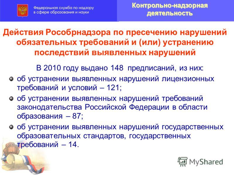Действия Рособрнадзора по пресечению нарушений обязательных требований и (или) устранению последствий выявленных нарушений В 2010 году выдано 148 предписаний, из них: об устранении выявленных нарушений лицензионных требований и условий – 121; об устр