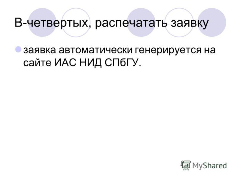 В-четвертых, распечатать заявку заявка автоматически генерируется на сайте ИАС НИД СПбГУ.