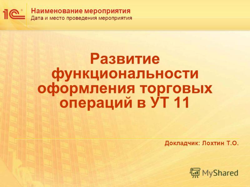 Наименование мероприятия Дата и место проведения мероприятия Развитие функциональности оформления торговых операций в УТ 11 Докладчик: Лохтин Т.О.