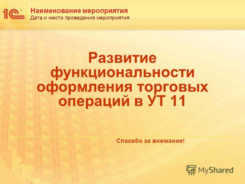 Наименование мероприятия Дата и место проведения мероприятия Развитие функциональности оформления торговых операций в УТ 11 Спасибо за внимание!