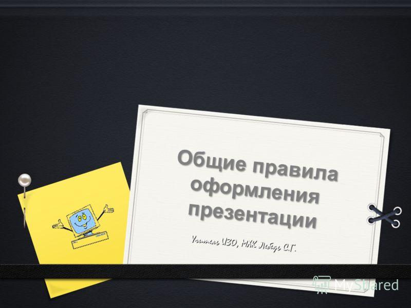 Общие правила оформления презентации Учитель ИЗО, МХК Лебедь С.Г.