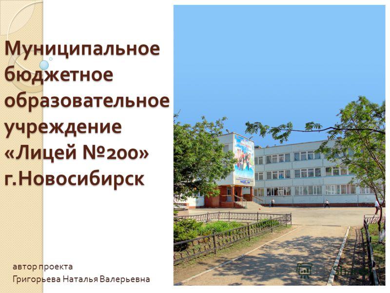 Муниципальное бюджетное образовательное учреждение « Лицей 200» г. Новосибирск автор проекта Григорьева Наталья Валерьевна