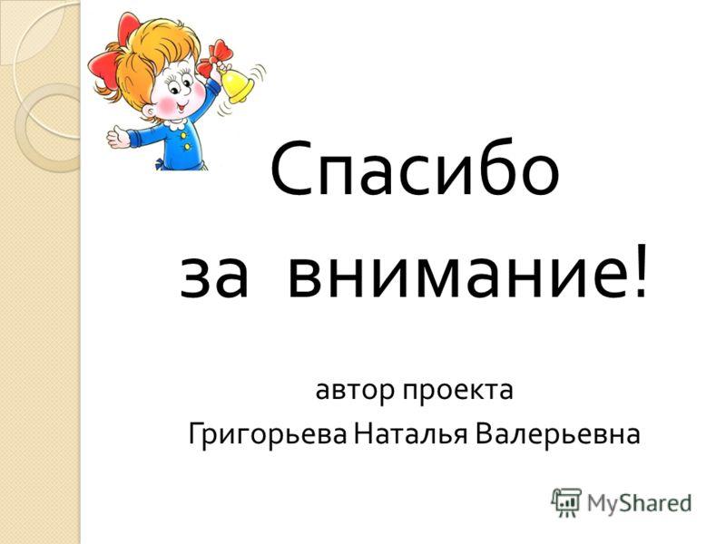 Спасибо за внимание ! автор проекта Григорьева Наталья Валерьевна