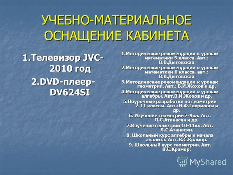 УЧЕБНО-МАТЕРИАЛЬНОЕ ОСНАЩЕНИЕ КАБИНЕТА 1.Телевизор JVC- 2010 год 2.DVD-плеер- DV624SI 1.Методические рекомендации к урокам математики 5 класса. Авт.: В.В.Дыговская 2.Методические рекомендации к урокам математики 6 класса, авт.: В.В.Дыговская 3.Методи