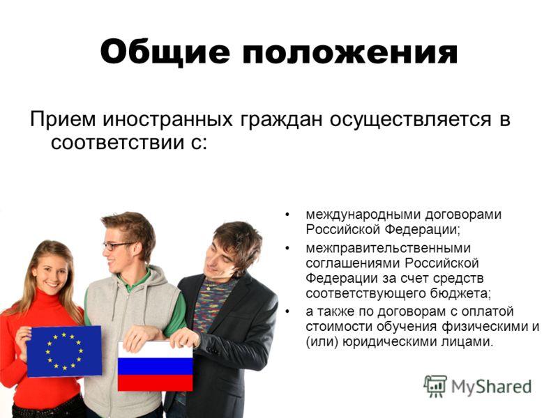 Общие положения Прием иностранных граждан осуществляется в соответствии с: международными договорами Российской Федерации; межправительственными соглашениями Российской Федерации за счет средств соответствующего бюджета; а также по договорам с оплато