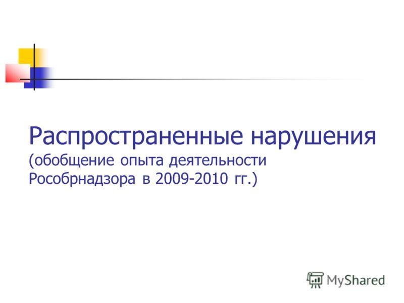 Распространенные нарушения (обобщение опыта деятельности Рособрнадзора в 2009-2010 гг.)