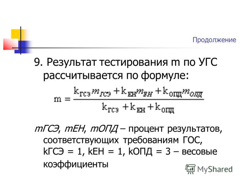 Продолжение 9. Результат тестирования m по УГС рассчитывается по формуле: mГСЭ, mЕН, mОПД – процент результатов, соответствующих требованиям ГОС, kГСЭ = 1, kЕН = 1, kОПД = 3 – весовые коэффициенты