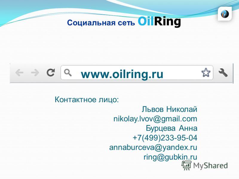 Социальная сеть OilRing www.oilring.ru Контактное лицо: Львов Николай nikolay.lvov@gmail.com Бурцева Анна +7(499)233-95-04 annaburceva@yandex.ru ring@gubkin.ru