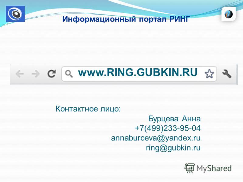 Информационный портал РИНГ www.RING.GUBKIN.RU Контактное лицо: Бурцева Анна +7(499)233-95-04 annaburceva@yandex.ru ring@gubkin.ru