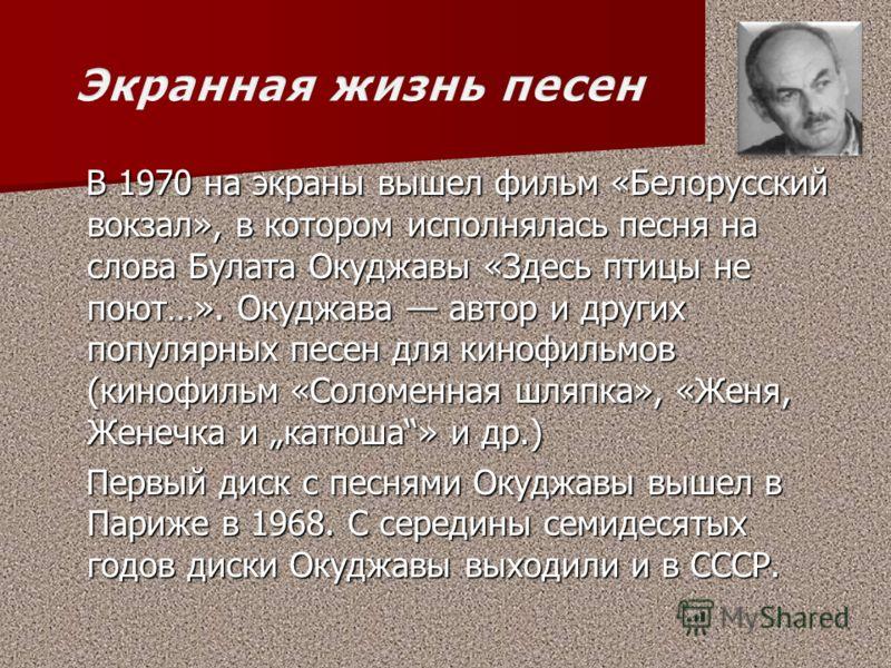В 1970 на экраны вышел фильм «Белорусский вокзал», в котором исполнялась песня на слова Булата Окуджавы «Здесь птицы не поют…». Окуджава автор и других популярных песен для кинофильмов (кинофильм «Соломенная шляпка», «Женя, Женечка и катюша» и др.) В