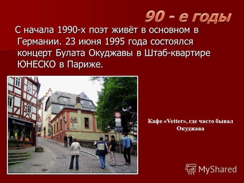 С начала 1990-х поэт живёт в основном в Германии. 23 июня 1995 года состоялся концерт Булата Окуджавы в Штаб-квартире ЮНЕСКО в Париже. С начала 1990-х поэт живёт в основном в Германии. 23 июня 1995 года состоялся концерт Булата Окуджавы в Штаб-кварти