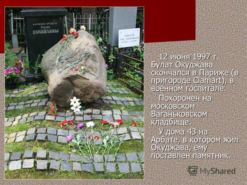 12 июня 1997 г. Булат Окуджава скончался в Париже (в пригороде Сlamart), в военном госпитале. 12 июня 1997 г. Булат Окуджава скончался в Париже (в пригороде Сlamart), в военном госпитале. Похоронен на московском Ваганьковском кладбище. Похоронен на м