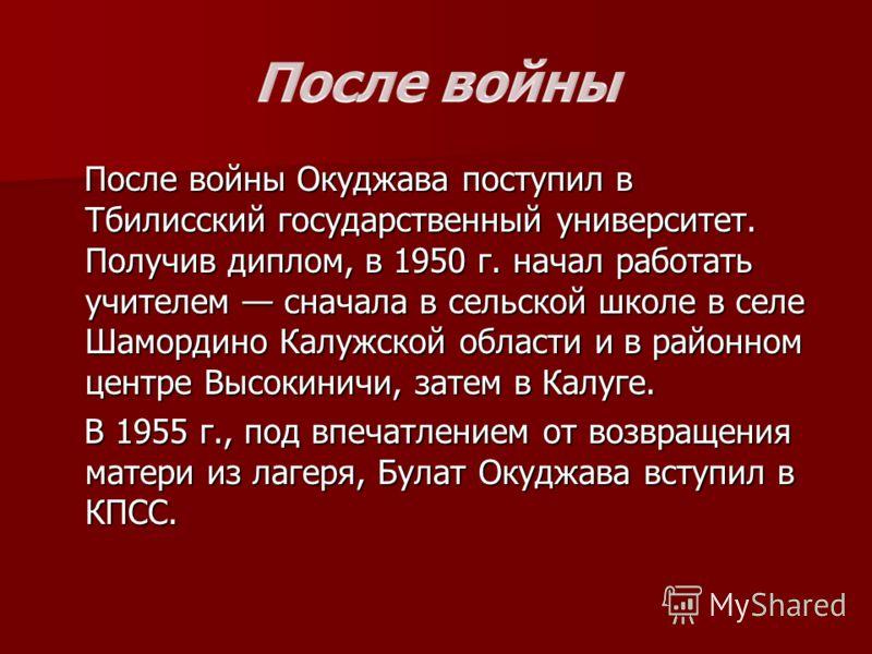 После войны Окуджава поступил в Тбилисский государственный университет. Получив диплом, в 1950 г. начал работать учителем сначала в сельской школе в селе Шамордино Калужской области и в районном центре Высокиничи, затем в Калуге. После войны Окуджава