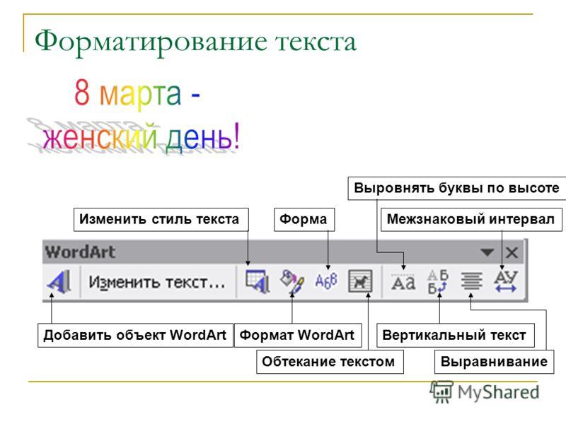 Форматирование текста Добавить объект WordArt Изменить стиль текста Формат WordArt Форма Обтекание текстом Выровнять буквы по высоте Вертикальный текст Выравнивание Межзнаковый интервал
