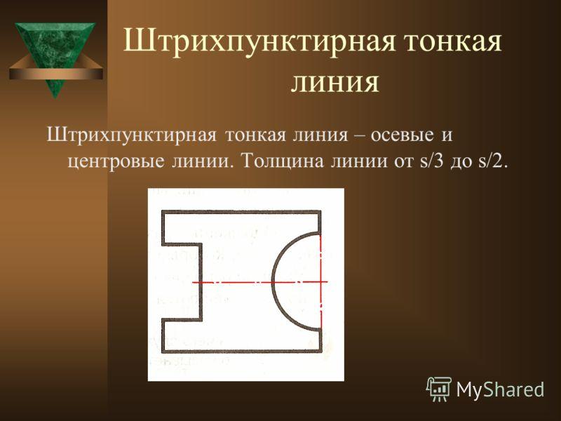 Сплошная тонкая линия Сплошная тонкая линия – размерные и выносные линии, линии построений, линии штриховки, линии выноски. Толщина линии от s/3 до s/2.
