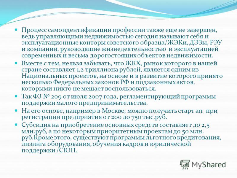 Процесс самоидентификации профессии также еще не завершен, ведь управляющими недвижимостью сегодня называют себя и эксплуатационные конторы советского образца/ЖЭКи, ДЭЗы, РЭУ и компании, руководящие жизнедеятельностью и эксплуатацией современных и ве