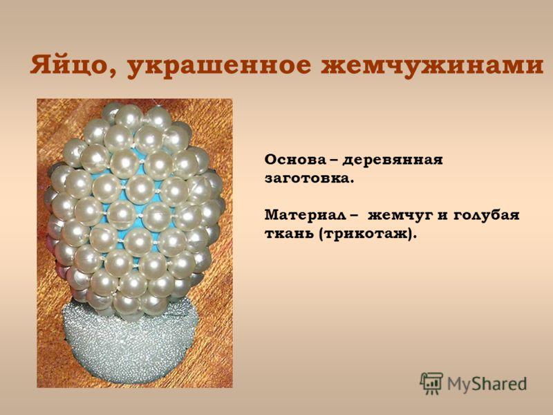 Яйцо, украшенное жемчужинами Основа – деревянная заготовка. Материал – жемчуг и голубая ткань (трикотаж).