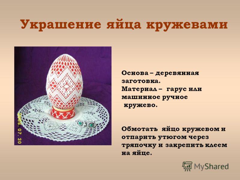 Украшение яйца кружевами Основа – деревянная заготовка. Материал – гарус или машинное ручное кружево. Обмотать яйцо кружевом и отпарить утюгом через тряпочку и закрепить клеем на яйце.