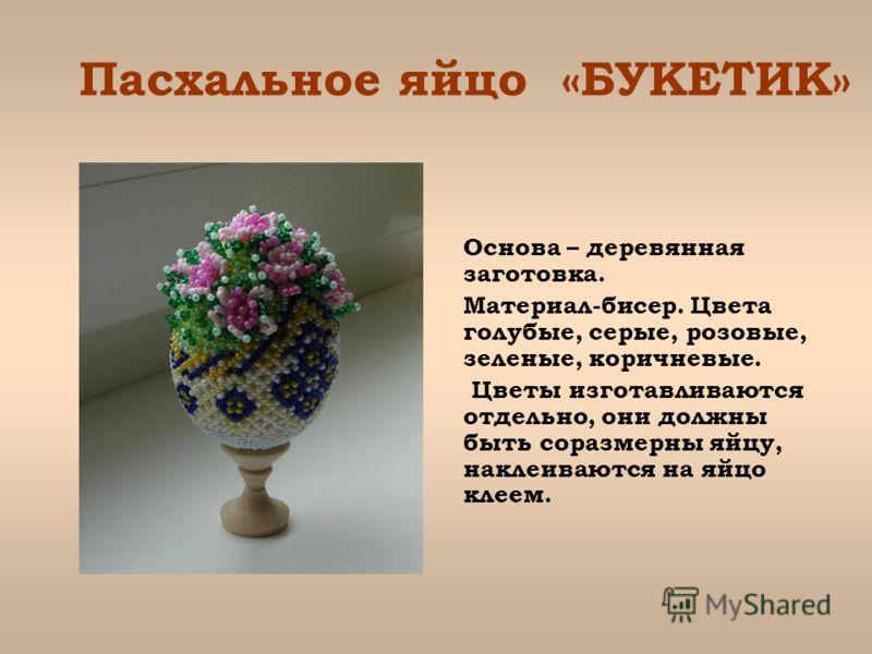Пасхальное яйцо «БУКЕТИК» Основа – деревянная заготовка. Материал-бисер. Цвета голубые, серые, розовые, зеленые, коричневые. Цветы изготавливаются отдельно, они должны быть соразмерны яйцу, наклеиваются на яйцо клеем.