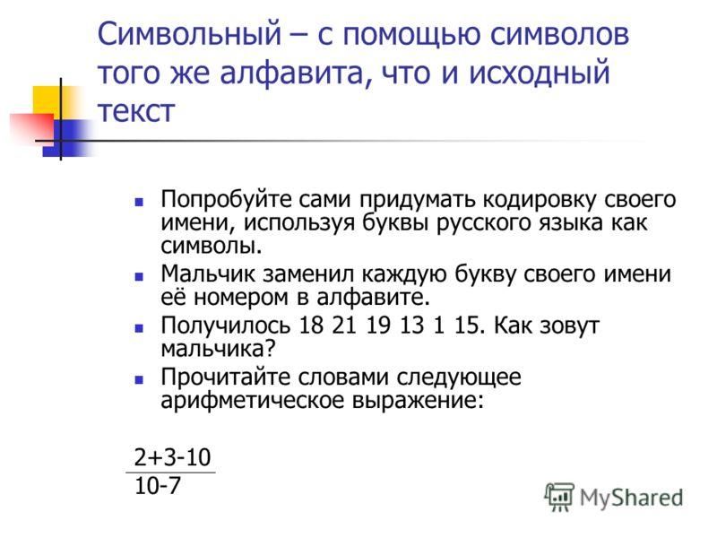 Символьный – с помощью символов того же алфавита, что и исходный текст Попробуйте сами придумать кодировку своего имени, используя буквы русского языка как символы. Мальчик заменил каждую букву своего имени её номером в алфавите. Получилось 18 21 19