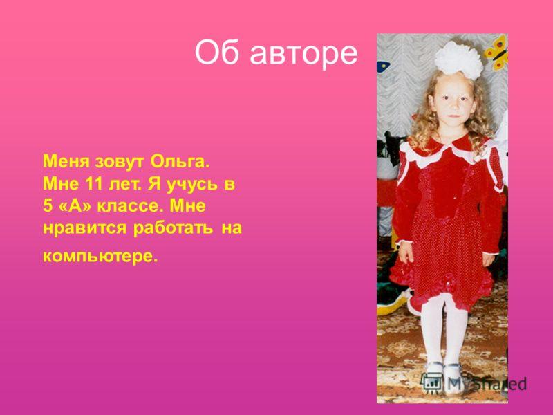 Меня зовут Ольга. Мне 11 лет. Я учусь в 5 «А» классе. Мне нравится работать на компьютере. Об авторе