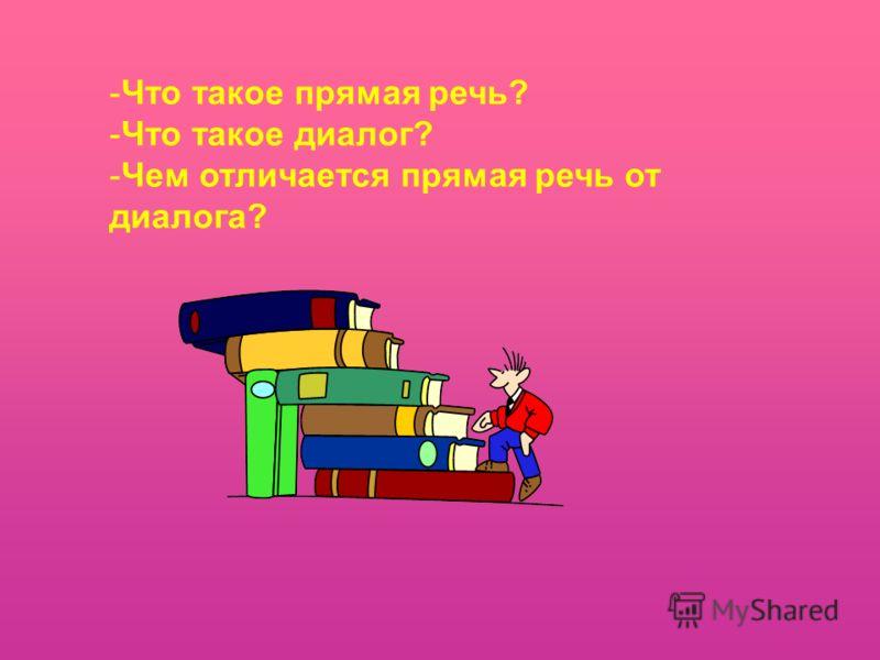 -Что такое прямая речь? -Что такое диалог? -Чем отличается прямая речь от диалога?