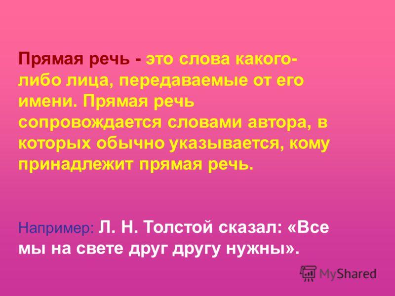 Прямая речь - это слова какого- либо лица, передаваемые от его имени. Прямая речь сопровождается словами автора, в которых обычно указывается, кому принадлежит прямая речь. Например: Л. Н. Толстой сказал: «Все мы на свете друг другу нужны».