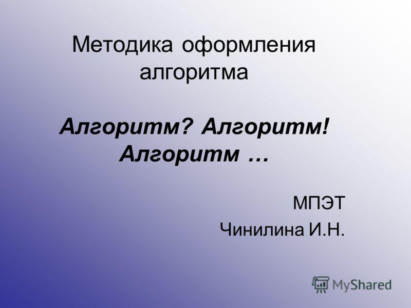 Методика оформления алгоритма Алгоритм? Алгоритм! Алгоритм … МПЭТ Чинилина И.Н.