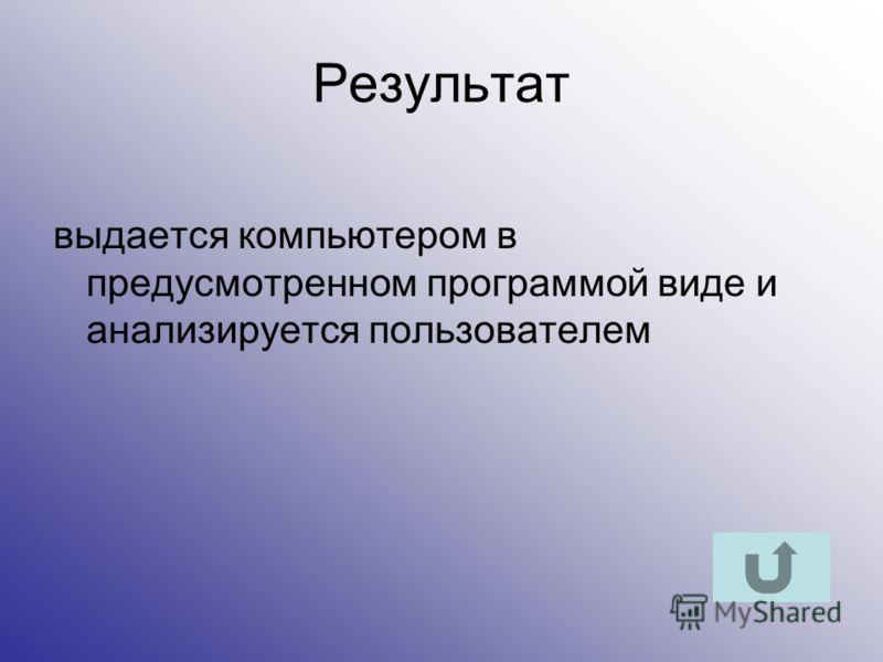 Результат выдается компьютером в предусмотренном программой виде и анализируется пользователем