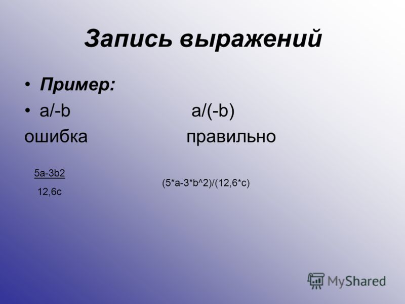 Запись выражений Пример: a/-b a/(-b) ошибкаправильно 5a-3b2 12,6c (5*a-3*b^2)/(12,6*c)