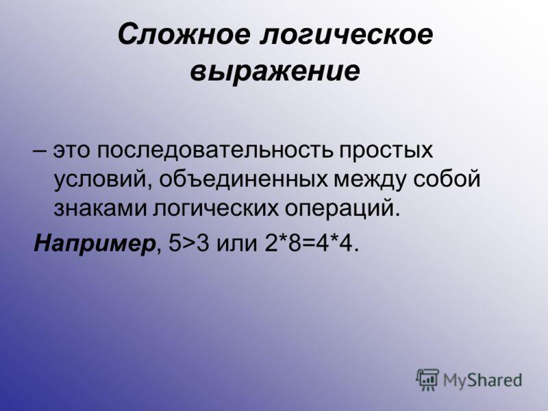 Сложное логическое выражение – это последовательность простых условий, объединенных между собой знаками логических операций. Например, 5>3 или 2*8=4*4.