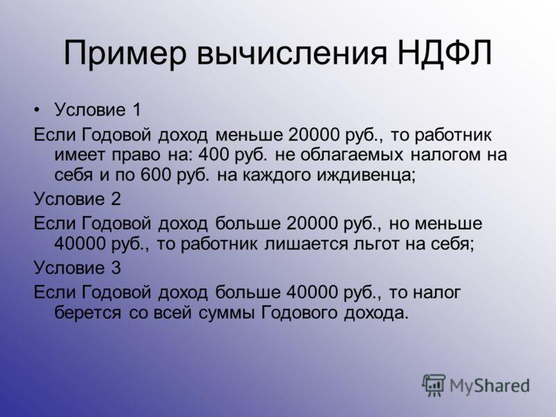 Пример вычисления НДФЛ Условие 1 Если Годовой доход меньше 20000 руб., то работник имеет право на: 400 руб. не облагаемых налогом на себя и по 600 руб. на каждого иждивенца; Условие 2 Если Годовой доход больше 20000 руб., но меньше 40000 руб., то раб