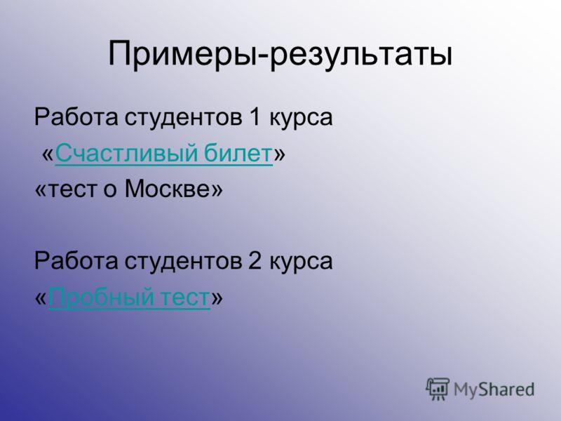 Примеры-результаты Работа студентов 1 курса «Счастливый билет»Счастливый билет «тест о Москве» Работа студентов 2 курса «Пробный тест»Пробный тест