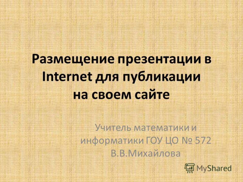 Размещение презентации в Internet для публикации на своем сайте Учитель математики и информатики ГОУ ЦО 572 В.В.Михайлова