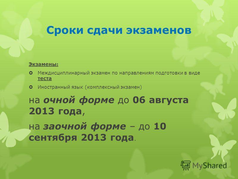 Сроки сдачи экзаменов Экзамены: Междисциплинарный экзамен по направлениям подготовки в виде теста Иностранный язык (комплексный экзамен) на очной форме до 06 августа 2013 года, на заочной форме – до 10 сентября 2013 года.