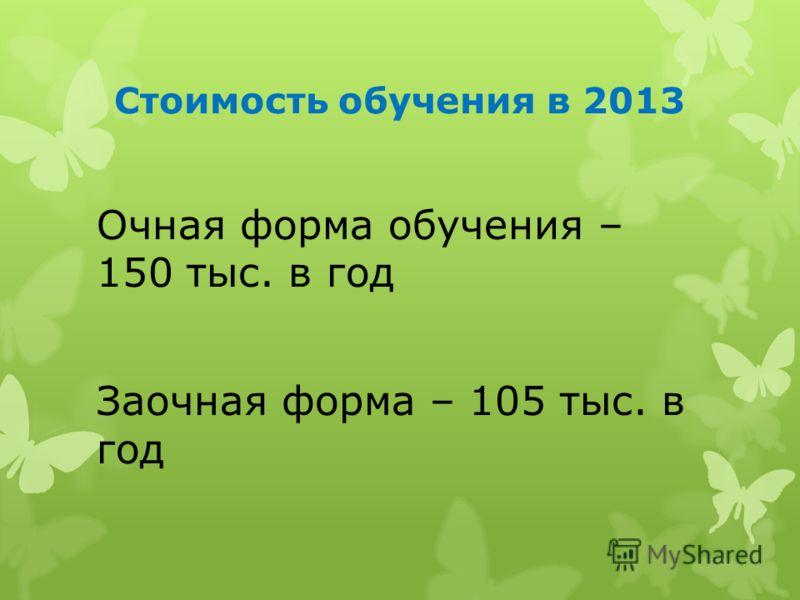 Стоимость обучения в 2013 Очная форма обучения – 150 тыс. в год Заочная форма – 105 тыс. в год