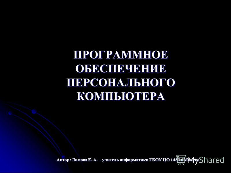 ПРОГРАММНОЕ ОБЕСПЕЧЕНИЕ ПЕРСОНАЛЬНОГО КОМПЬЮТЕРА ПРОГРАММНОЕ ОБЕСПЕЧЕНИЕ ПЕРСОНАЛЬНОГО КОМПЬЮТЕРА Автор: Ломова Е. А. – учитель информатики ГБОУ ЦО 1483 г.Москва