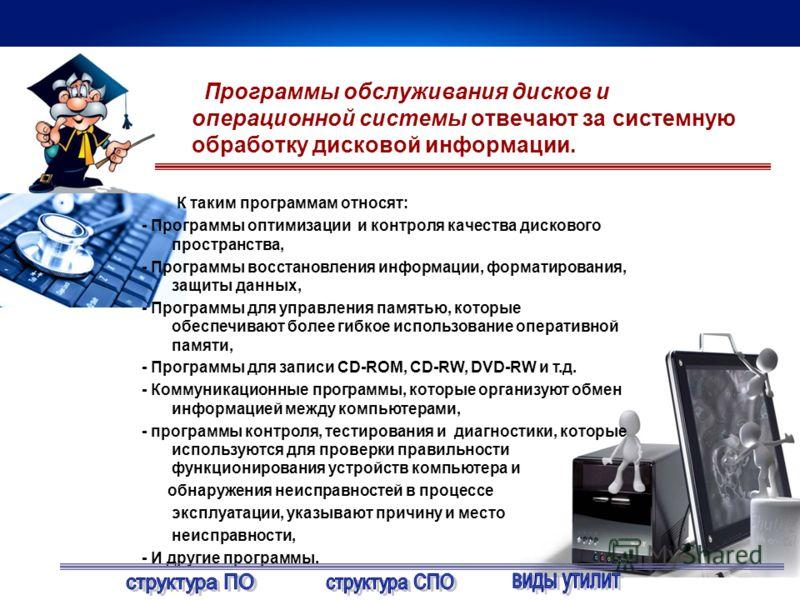 Программы обслуживания дисков и операционной системы отвечают за системную обработку дисковой информации. К таким программам относят: - Программы оптимизации и контроля качества дискового пространства, - Программы восстановления информации, форматиро