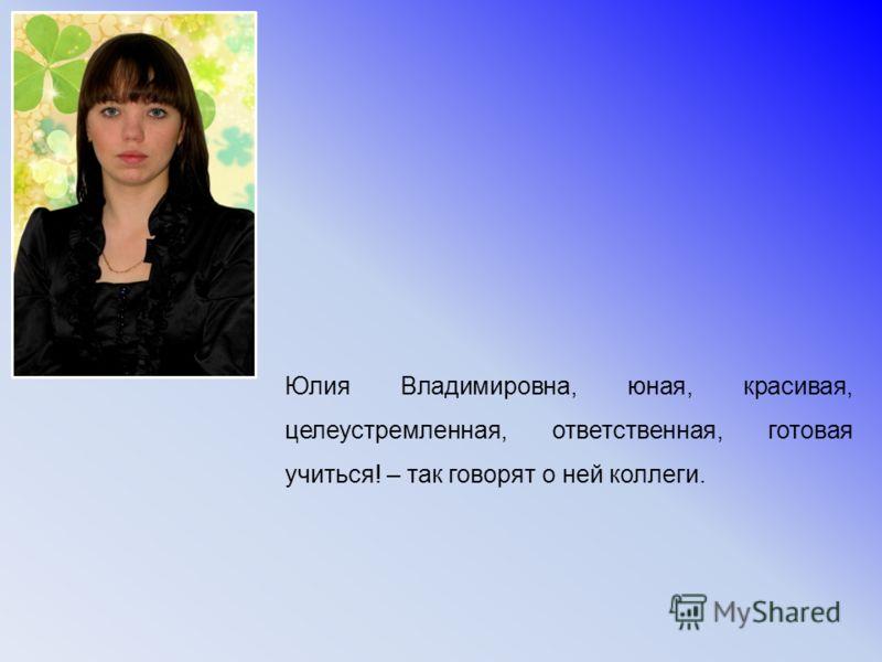 Юлия Владимировна, юная, красивая, целеустремленная, ответственная, готовая учиться! – так говорят о ней коллеги.