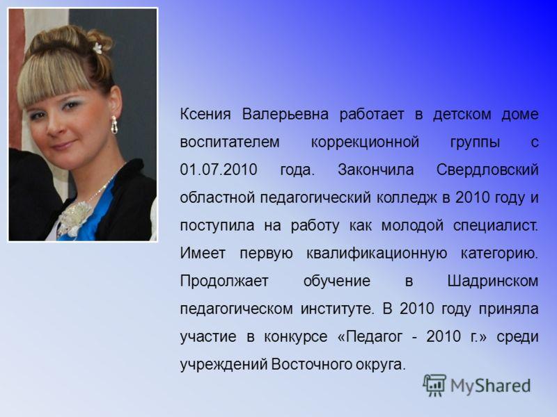 Ксения Валерьевна работает в детском доме воспитателем коррекционной группы с 01.07.2010 года. Закончила Свердловский областной педагогический колледж в 2010 году и поступила на работу как молодой специалист. Имеет первую квалификационную категорию.