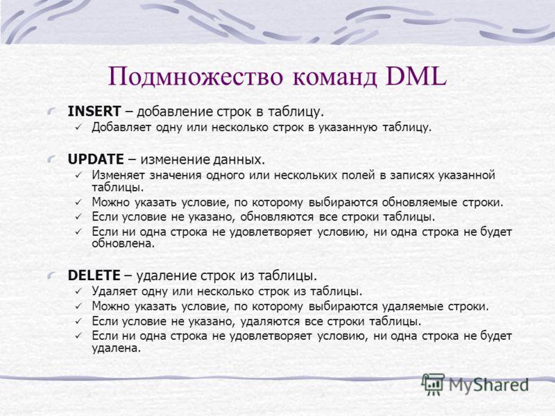 Подмножество команд DML INSERT – добавление строк в таблицу. Добавляет одну или несколько строк в указанную таблицу. UPDATE – изменение данных. Изменяет значения одного или нескольких полей в записях указанной таблицы. Можно указать условие, по котор
