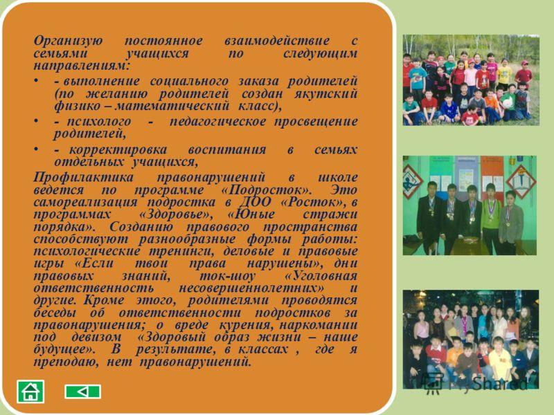 Организую постоянное взаимодействие с семьями учащихся по следующим направлениям: - выполнение социального заказа родителей (по желанию родителей создан якутский физико – математический класс), - психолого - педагогическое просвещение родителей, - ко