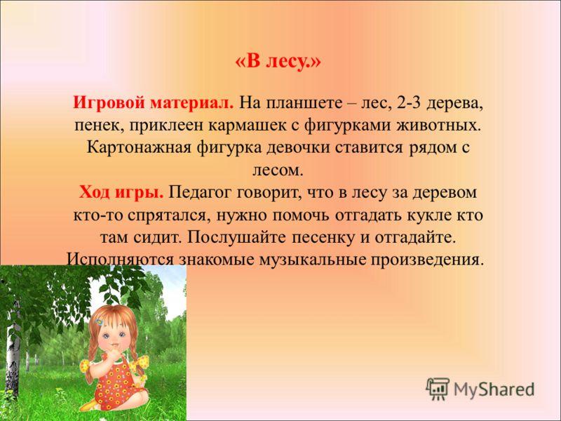 «В лесу.» Игровой материал. На планшете – лес, 2-3 дерева, пенек, приклеен кармашек с фигурками животных. Картонажная фигурка девочки ставится рядом с лесом. Ход игры. Педагог говорит, что в лесу за деревом кто-то спрятался, нужно помочь отгадать кук